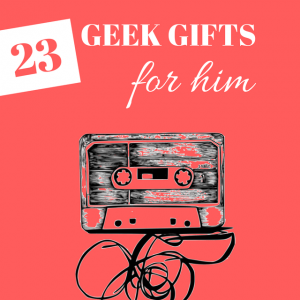 Geek gifts for him